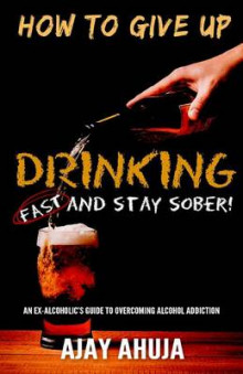 How to Give Up Drinking Fast and Stay Sober av Ajay Ahuja (Heftet)