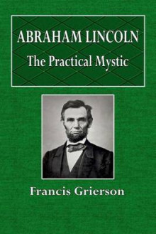 Abraham Lincoln the Practical Mystic av Francis Grierson (Heftet)