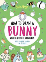 Omslag - How to Draw a Bunny and Other Cute Creatures with Simple Shapes in 5 Steps