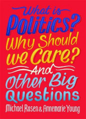 What Is Politics? Why Should we Care? And Other Big Questions av Michael Rosen og Annemarie Young (Innbundet)