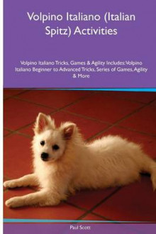 Volpino Italiano (Italian Spitz) Activities Volpino Italiano Tricks, Games & Agility. Includes av Paul Scott (Heftet)