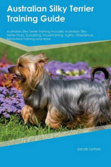 Australian Silky Terrier Training Guide Australian Silky Terrier Training Includes av Nathan Hughes (Heftet)