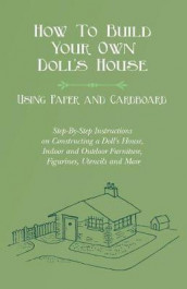 How To Build Your Own Doll's House, Using Paper and Cardboard. Step-By-Step Instructions on Constructing a Doll's House, Indoor and Outdoor Furniture, Figurines, Utencils and More av E V Lucas (Heftet)