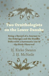 Two Ornithologists on the Lower Danube - Being a Record of a Journey to the Dobrogea and the Danube Delta with a Systematic List of the Birds Observed av J H McNeile og H Kirke Swann (Heftet)