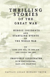 Thrilling Stories of the Great War - Heroic Incidents and Startling Events of the World War on Land and Sea, in the Air and Under the Sea - Profusely Illustrated with Photographs, Maps and Drawings av Viscount James Bryce, Captain Logan Howard-Smith og Thomas F Trusler (Heftet)