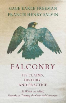 Falconry - Its Claims, History, and Practice - To Which Are Added, Remarks on Training the Otter and Cormorant av Gage Earle Freeman og Francis Henry Salvin (Heftet)