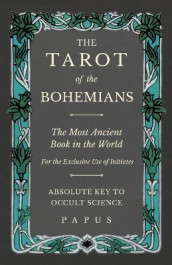 The Tarot of the Bohemians - The Most Ancient Book in the World - For the Exclusive Use of Initiates - Absolute Key to Occult Science av Papus (Heftet)