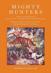 Mighty Hunters - A Book of Stirring Episodes Collected from the Works of Famous Sportsmen, Including Washington Irving, David Livingstone, Theodore Roosevelt and Others - With Illustrations by Edwin Noble av Washington Irving, David Livingstone og Theodore Roosevelt (Heftet)