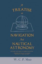 A Treatise on Navigation and Nautical Astronomy - Including the Theory of Compass Deviations - Prepared for Use as a Textbook for the U. S. Naval Academy av W C P Muir (Heftet)