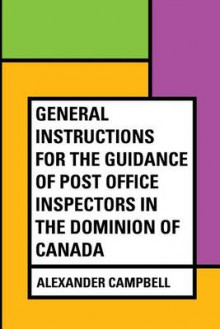 General Instructions for the Guidance of Post Office Inspectors in the Dominion of Canada av Alexander Campbell (Heftet)