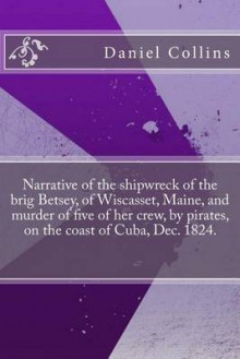 Narrative of the Shipwreck of the Brig Betsey, of Wiscasset, Maine, and Murder of Five of Her Crew, by Pirates, on the Coast of Cuba, Dec. 1824. av Daniel Collins (Heftet)