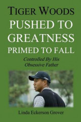 Omslag - Tiger Woods, Pushed to Greatness Primed to Fall