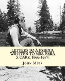 Letters to a Friend, Written to Mrs. Ezra S. Carr, 1866-1879. by av John Muir (Heftet)