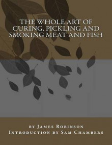 The Whole Art of Curing, Pickling and Smoking Meat and Fish av James Robinson (Heftet)
