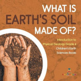 Omslag - What Is Earth's Soil Made Of? - Introduction to Physical Geology Grade 4 - Children's Earth Sciences Books