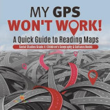Omslag - My GPS Won't Work! - A Quick Guide to Reading Maps - Social Studies Grade 4 - Children's Geography & Cultures Books