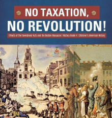 No Taxation, No Revolution! Effects of the Townshend Acts and the Boston Massacre History Grade 4 Children's American History av Baby Professor (Innbundet)