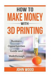 How to Make Money with 3D Printing av John Wood (Heftet)