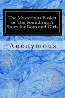 The Mysterious Basket or the Foundling a Story for Boys and Girls av Anonymous (Heftet)