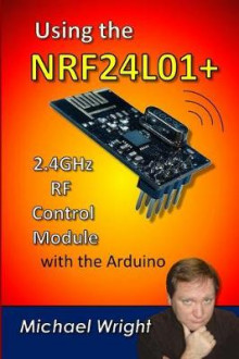 Using the Nrf24l01 2.4ghz RF Control Module with the Arduino av Michael Wright (Heftet)