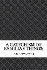 Omslag - A Catechism of Familiar Things;