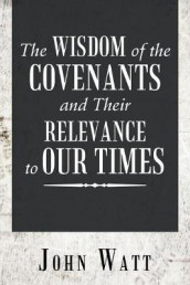 The Wisdom of the Covenants and Their Relevance to Our Times av John Watt (Heftet)