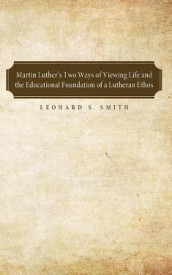 Martin Luther's Two Ways of Viewing Life and the Educational Foundation of a Lutheran Ethos av Leonard S Smith (Heftet)