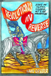 Revolutions In Reverse: Essays On Politics, Violence, Art, And Imagination av David Graeber (Heftet)