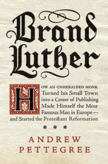 Brand Luther: How An Unheralded Monk Turned His Small Town Into A Centerof Publishing, Made Himself The Most Famous Man av Dr. Andrew Pettegree (Innbundet)