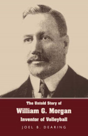 The Untold Story of William G. Morgan, Inventor of Volleyball av Joel B Dearing (Innbundet)