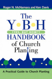 The Y-B-H Handbook of Church Planting (Yes, But How?) av Ken Davis og Roger N McNamara (Innbundet)