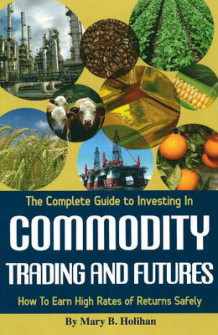 Complete Guide to Investing in Commodity Trading and Futures av Mary B. Holihan (Heftet)