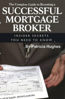 Complete Guide to Becoming a Successful Mortgage Broker av Patricia Hughes (Heftet)