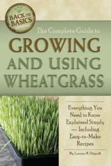 Complete Guide to Growing and Using Wheatgrass av Loraine R. Degraff (Heftet)