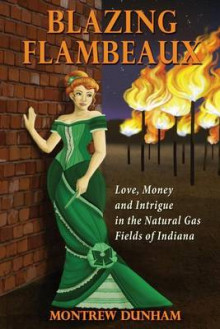 Blazing Flambeaux - Love, Money and Intrigue During the Natural Gas Boom in Indiana av Montrew Dunham (Heftet)