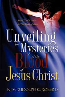 Unveiling the Mysteries of The Blood of Jesus Christ av REV Rudolph K Roberts (Heftet)