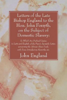 Letters of the Late Bishop England to the Hon. John Forsyth, on the Subject of Domestic Slavery av John England (Heftet)