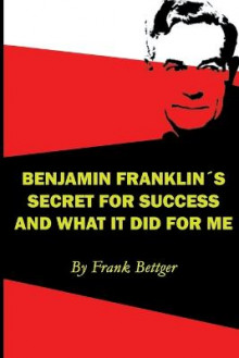 Benjamin Franklin's Secret of Success and What It Did for Me av Frank Bettger (Heftet)