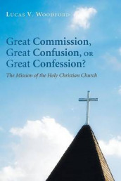 Great Commission, Great Confusion, or Great Confession? av Lucas V Woodford (Heftet)