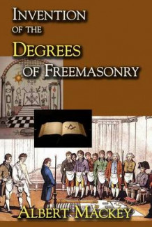 Invention of the Degrees of Freemasonry av Albert Gallatin Mackey (Heftet)
