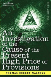 An Investigation of the Cause of the Present High Price of Provisions av Thomas Robert Malthus (Heftet)