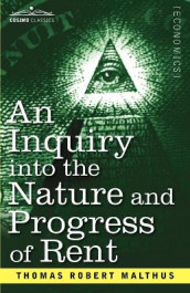 An Inquiry Into the Nature and Progress of Rent and the Principles by Which It Is Regulated av Thomas Robert Malthus (Heftet)