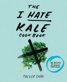 The I Hate Kale Cookbook av Tucker Shaw (Innbundet)