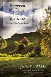 Between My Father and the King: New and Uncollected Stories av Janet Frame (Innbundet)