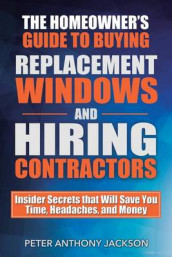 The Homeowner's Guide to Buying Replacement Windows and Hiring Contractors av Peter Anthony Jackson (Heftet)