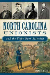 North Carolina Unionists and the Fight Over Secession av Steve M. Miller (Heftet)