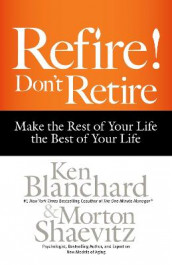 Refire! Don't Retire: Make the Rest of Your Life the Best of Your Life av Ken Blanchard og Morton H. Shaevitz (Innbundet)
