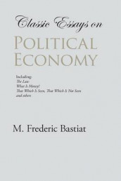 Classic Essays on Political Economy av M Frederic Bastiat (Heftet)