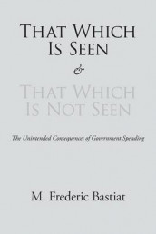 That Which Is Seen and That Which Is Not Seen av M Frederic Bastiat (Heftet)