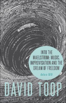 Into the Maelstrom: Music, Improvisation and the Dream of Freedom av David Toop (Heftet)
